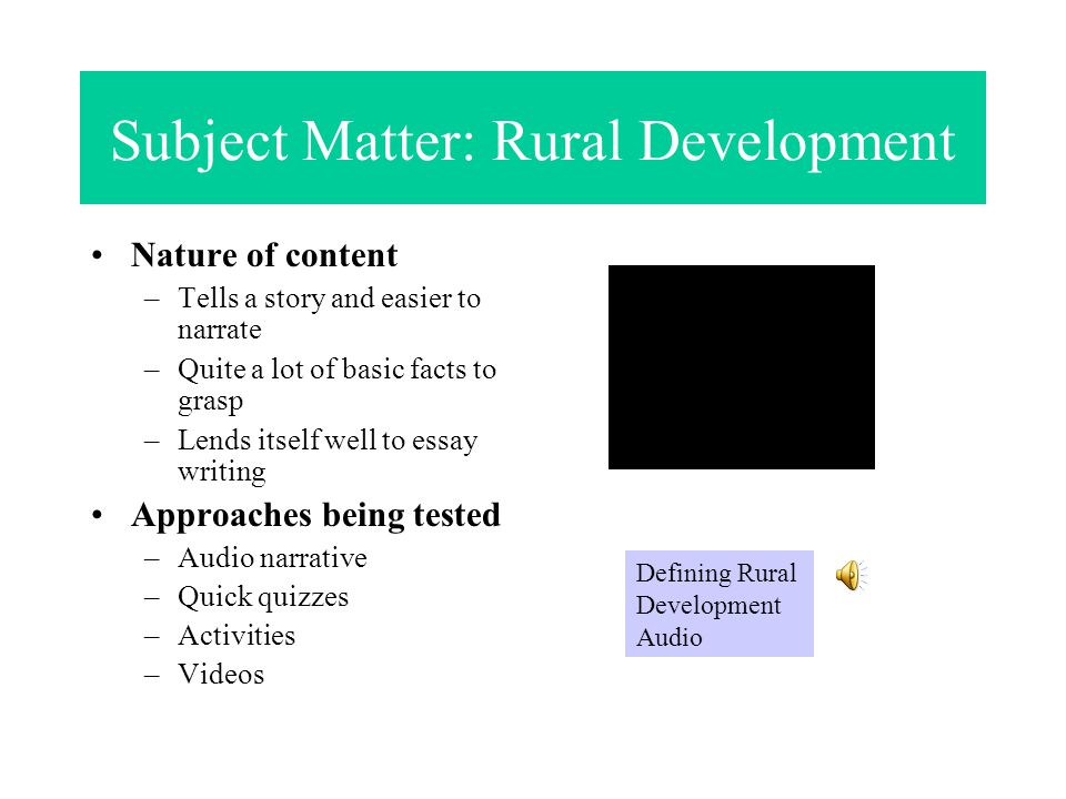 Subject Matter: Rural Development Nature of content –Tells a story and easier to narrate –Quite a lot of basic facts to grasp –Lends itself well to essay writing Approaches being tested –Audio narrative –Quick quizzes –Activities –Videos Defining Rural Development Audio