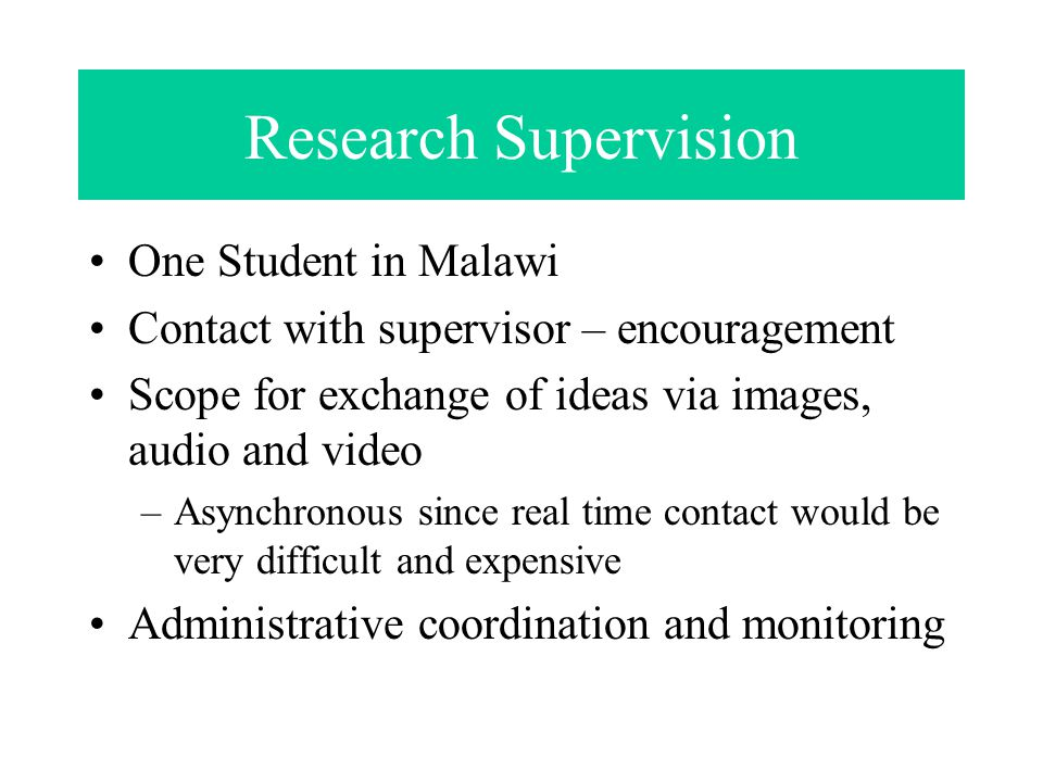 Research Supervision One Student in Malawi Contact with supervisor – encouragement Scope for exchange of ideas via images, audio and video –Asynchronous since real time contact would be very difficult and expensive Administrative coordination and monitoring