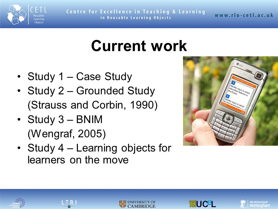 Current work Study 1 – Case Study Study 2 – Grounded Study (Strauss and Corbin, 1990) Study 3 – BNIM (Wengraf, 2005) Study 4 – Learning objects for learners on the move