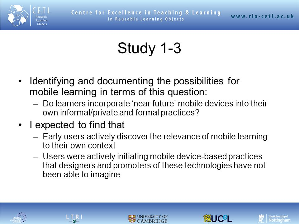 Study 1-3 Identifying and documenting the possibilities for mobile learning in terms of this question: –Do learners incorporate 'near future' mobile devices into their own informal/private and formal practices.