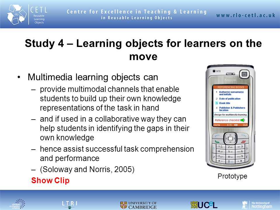 Study 4 – Learning objects for learners on the move Multimedia learning objects can –provide multimodal channels that enable students to build up their own knowledge representations of the task in hand –and if used in a collaborative way they can help students in identifying the gaps in their own knowledge –hence assist successful task comprehension and performance –(Soloway and Norris, 2005) Show Clip Prototype