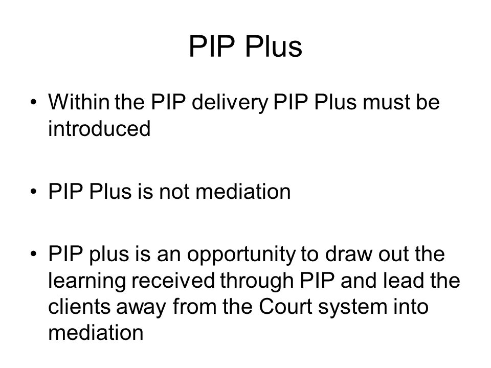 PIP Plus Within the PIP delivery PIP Plus must be introduced PIP Plus is not mediation PIP plus is an opportunity to draw out the learning received through PIP and lead the clients away from the Court system into mediation Joint meeting of about an hour with the PIP Provider:
