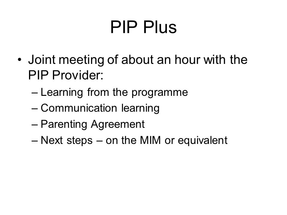 PIP Plus Joint meeting of about an hour with the PIP Provider: –Learning from the programme –Communication learning –Parenting Agreement –Next steps – on the MIM or equivalent