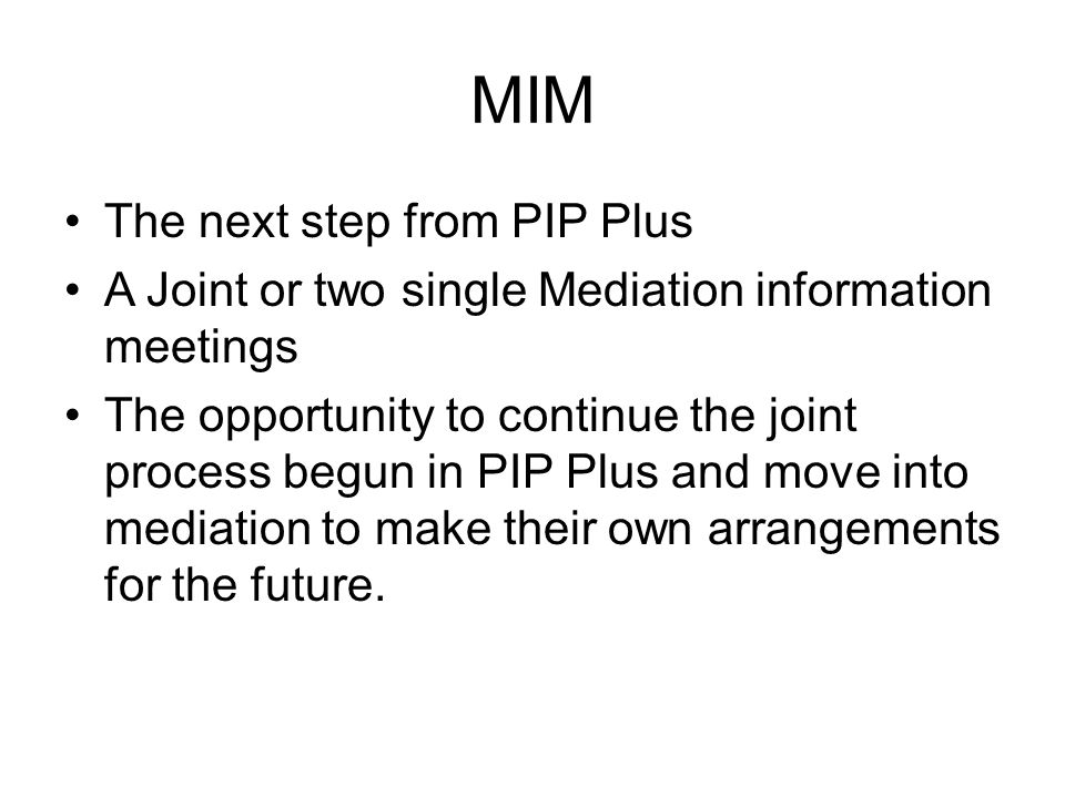 MIM The next step from PIP Plus A Joint or two single Mediation information meetings The opportunity to continue the joint process begun in PIP Plus a