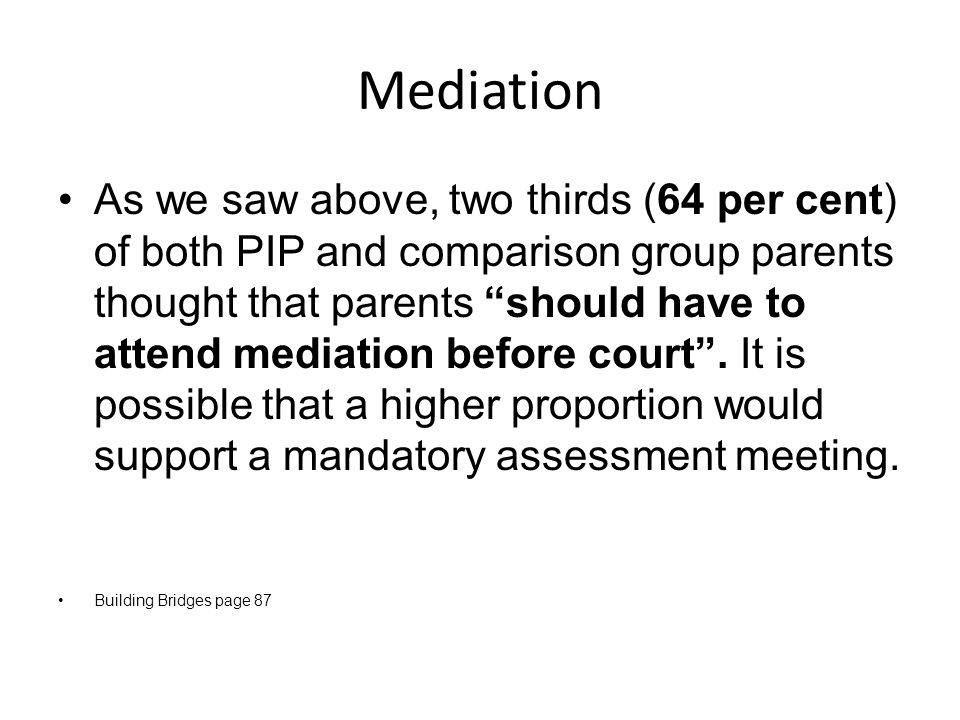 Mediation As we saw above, two thirds (64 per cent) of both PIP and comparison group parents thought that parents should have to attend mediation before court .