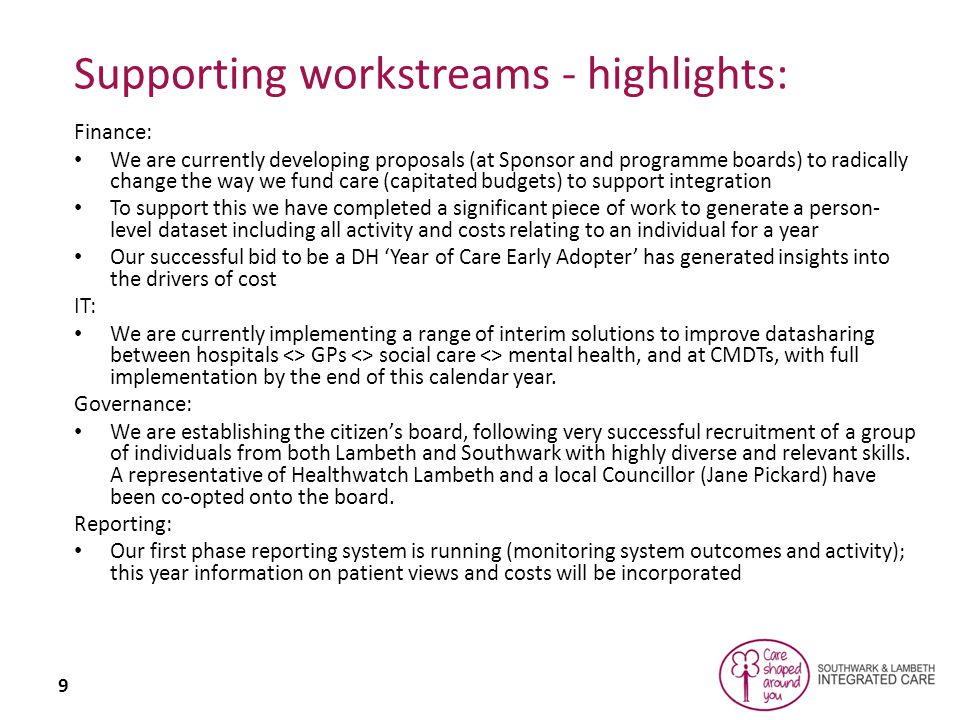 9 Supporting workstreams - highlights: Finance: We are currently developing proposals (at Sponsor and programme boards) to radically change the way we fund care (capitated budgets) to support integration To support this we have completed a significant piece of work to generate a person- level dataset including all activity and costs relating to an individual for a year Our successful bid to be a DH 'Year of Care Early Adopter' has generated insights into the drivers of cost IT: We are currently implementing a range of interim solutions to improve datasharing between hospitals <> GPs <> social care <> mental health, and at CMDTs, with full implementation by the end of this calendar year.