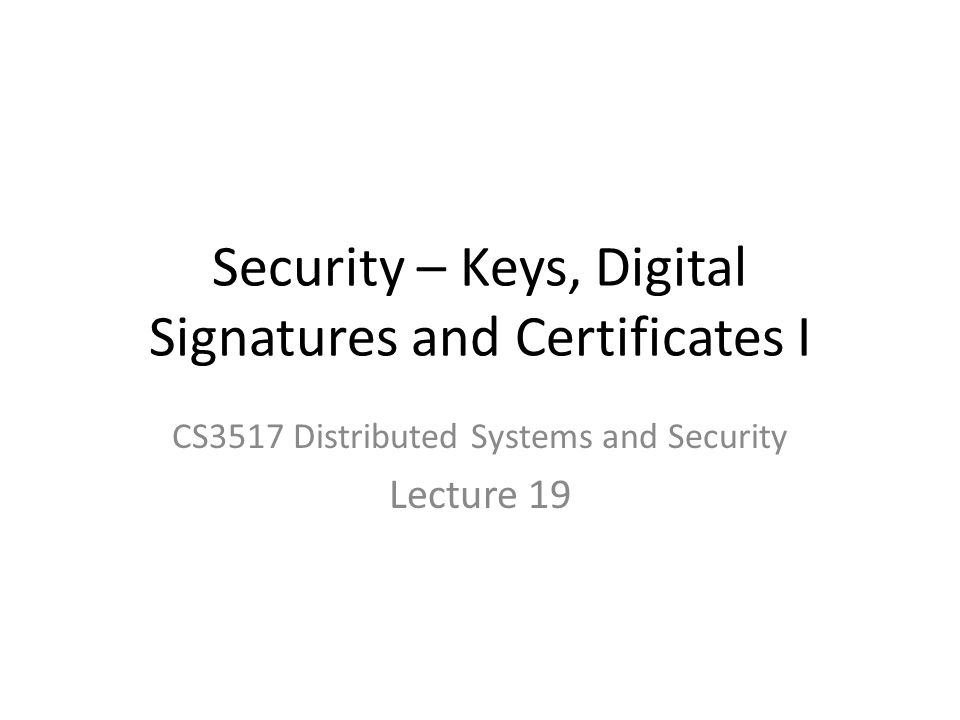 Security – Keys, Digital Signatures and Certificates I CS3517 Distributed Systems and Security Lecture 19