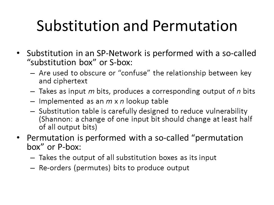 """Substitution and Permutation Substitution in an SP-Network is performed with a so-called """"substitution box"""" or S-box: – Are used to obscure or """"confus"""