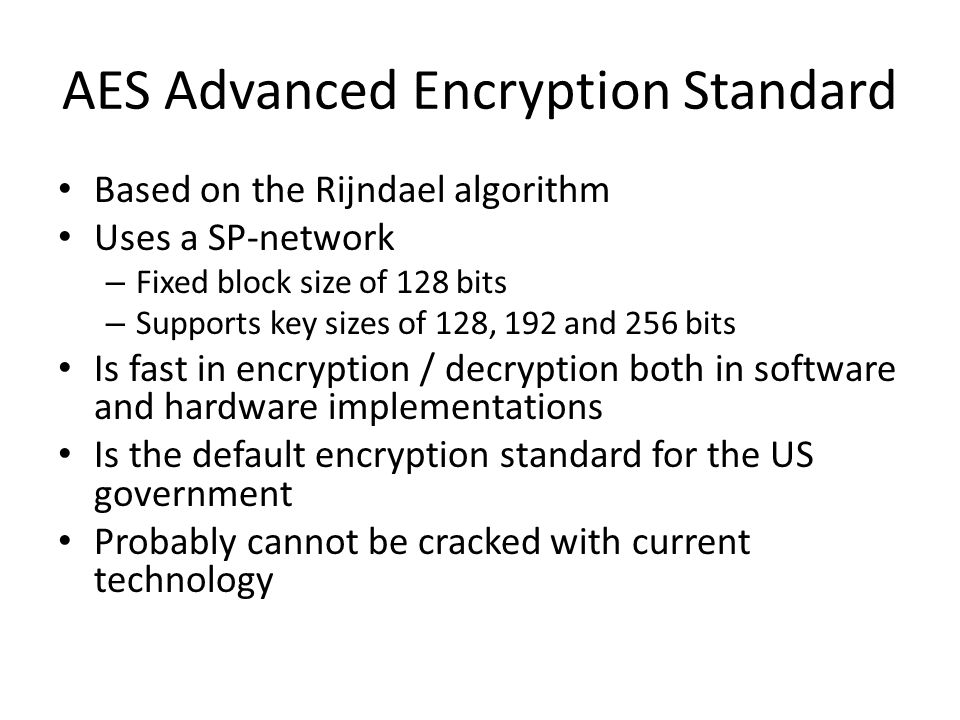 AES Advanced Encryption Standard Based on the Rijndael algorithm Uses a SP-network – Fixed block size of 128 bits – Supports key sizes of 128, 192 and