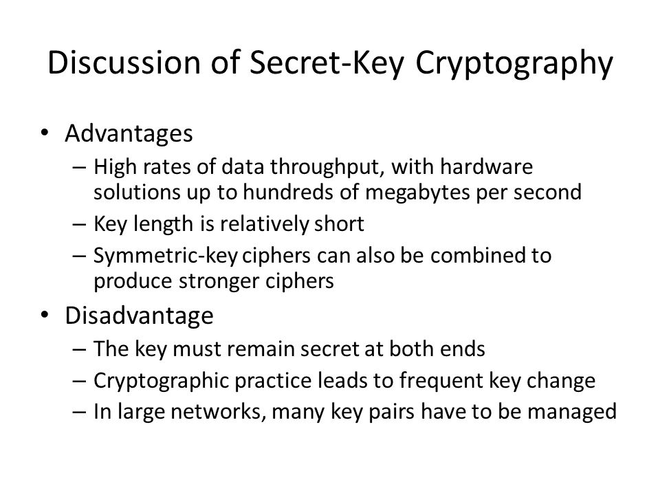 Discussion of Secret-Key Cryptography Advantages – High rates of data throughput, with hardware solutions up to hundreds of megabytes per second – Key