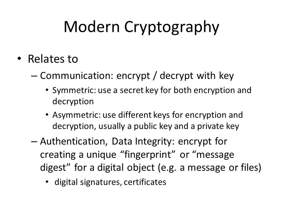 Modern Cryptography Relates to – Communication: encrypt / decrypt with key Symmetric: use a secret key for both encryption and decryption Asymmetric: