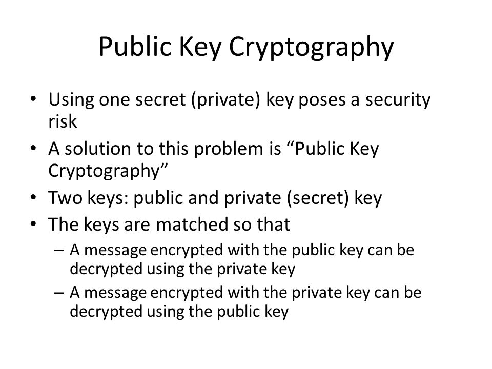 """Public Key Cryptography Using one secret (private) key poses a security risk A solution to this problem is """"Public Key Cryptography"""" Two keys: public"""