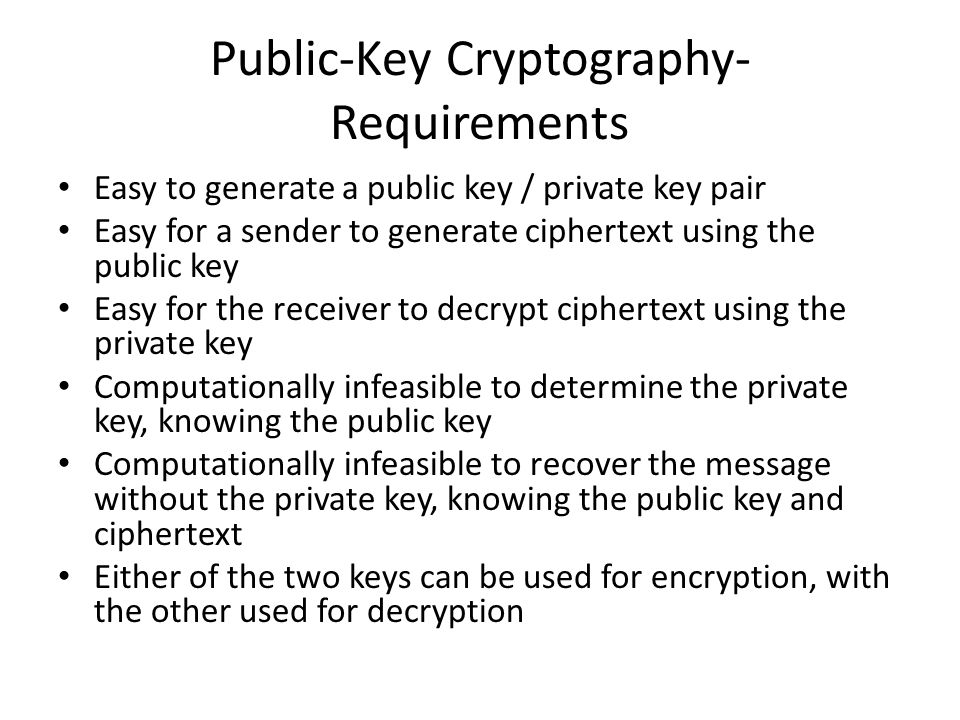 Public-Key Cryptography- Requirements Easy to generate a public key / private key pair Easy for a sender to generate ciphertext using the public key E