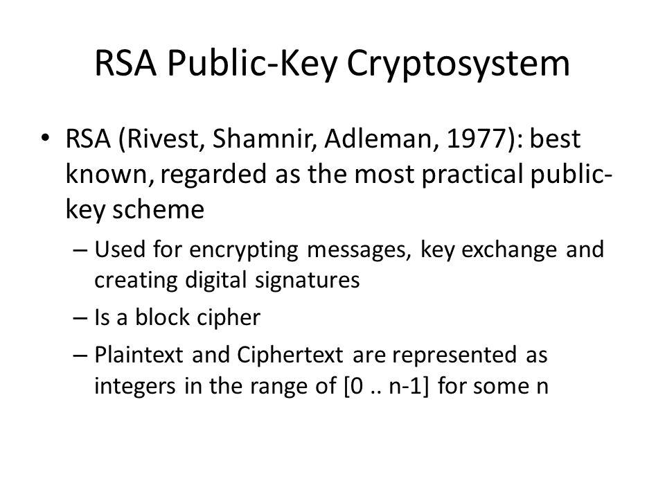 RSA Public-Key Cryptosystem RSA (Rivest, Shamnir, Adleman, 1977): best known, regarded as the most practical public- key scheme – Used for encrypting