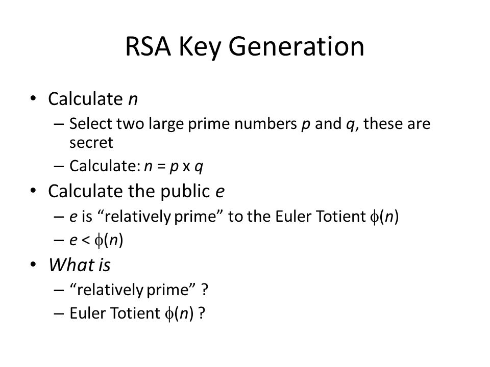 """RSA Key Generation Calculate n – Select two large prime numbers p and q, these are secret – Calculate: n = p x q Calculate the public e – e is """"relati"""