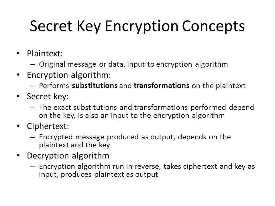 Secret Key Encryption Concepts Plaintext: – Original message or data, input to encryption algorithm Encryption algorithm: – Performs substitutions and