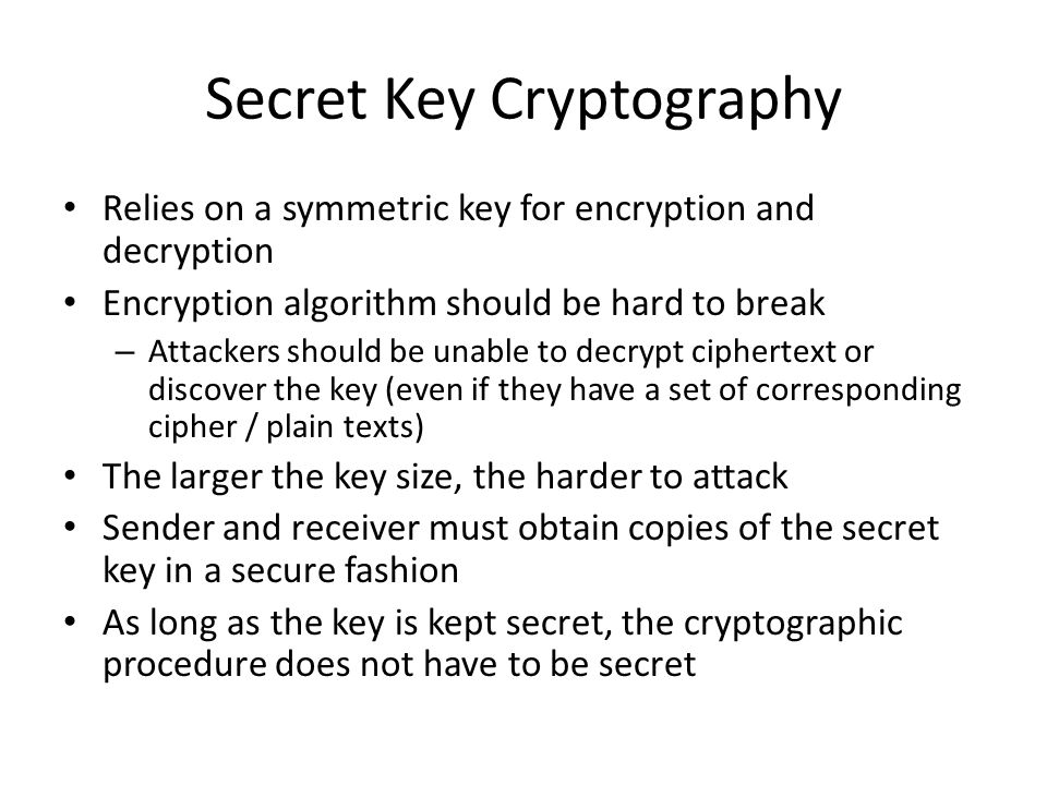 Secret Key Cryptography Relies on a symmetric key for encryption and decryption Encryption algorithm should be hard to break – Attackers should be una