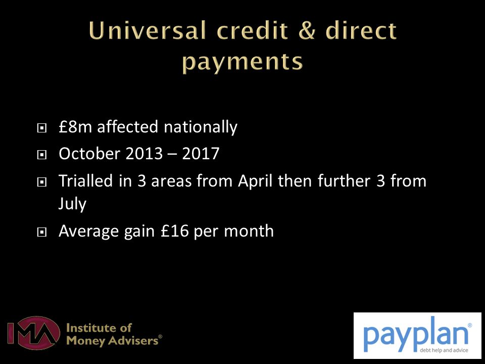  £8m affected nationally  October 2013 – 2017  Trialled in 3 areas from April then further 3 from July  Average gain £16 per month