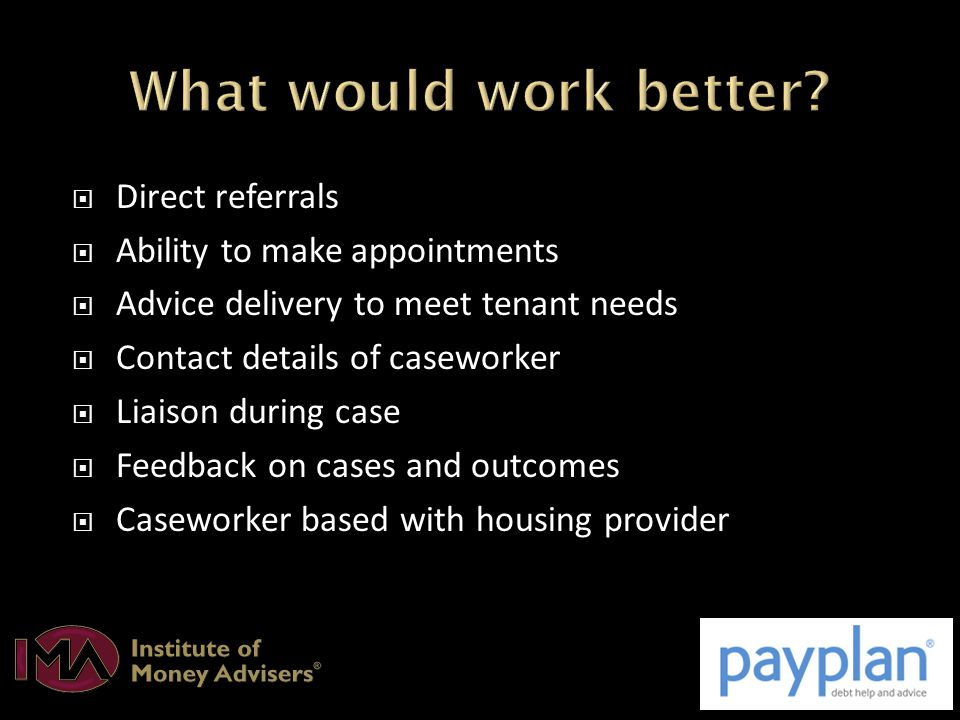  Direct referrals  Ability to make appointments  Advice delivery to meet tenant needs  Contact details of caseworker  Liaison during case  Feedback on cases and outcomes  Caseworker based with housing provider