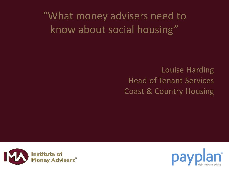 What money advisers need to know about social housing Louise Harding Head of Tenant Services Coast & Country Housing