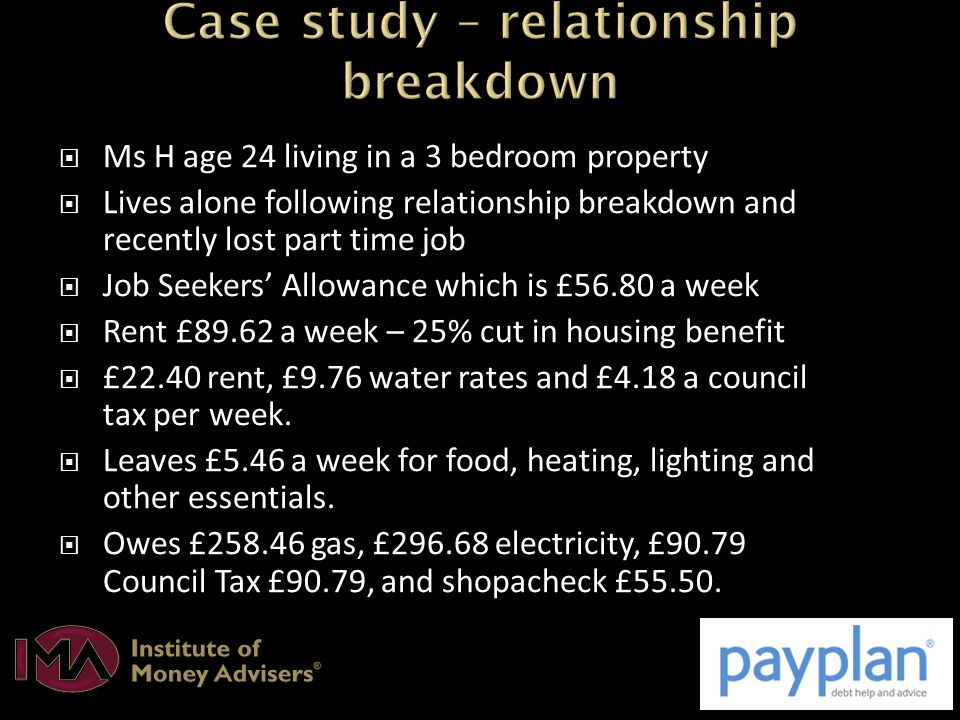  Ms H age 24 living in a 3 bedroom property  Lives alone following relationship breakdown and recently lost part time job  Job Seekers' Allowance which is £56.80 a week  Rent £89.62 a week – 25% cut in housing benefit  £22.40 rent, £9.76 water rates and £4.18 a council tax per week.