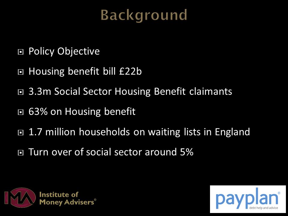  Policy Objective  Housing benefit bill £22b  3.3m Social Sector Housing Benefit claimants  63% on Housing benefit  1.7 million households on waiting lists in England  Turn over of social sector around 5%