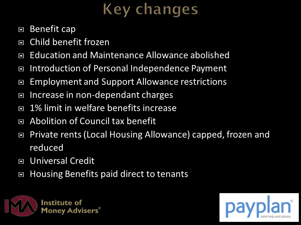  Benefit cap  Child benefit frozen  Education and Maintenance Allowance abolished  Introduction of Personal Independence Payment  Employment and Support Allowance restrictions  Increase in non-dependant charges  1% limit in welfare benefits increase  Abolition of Council tax benefit  Private rents (Local Housing Allowance) capped, frozen and reduced  Universal Credit  Housing Benefits paid direct to tenants