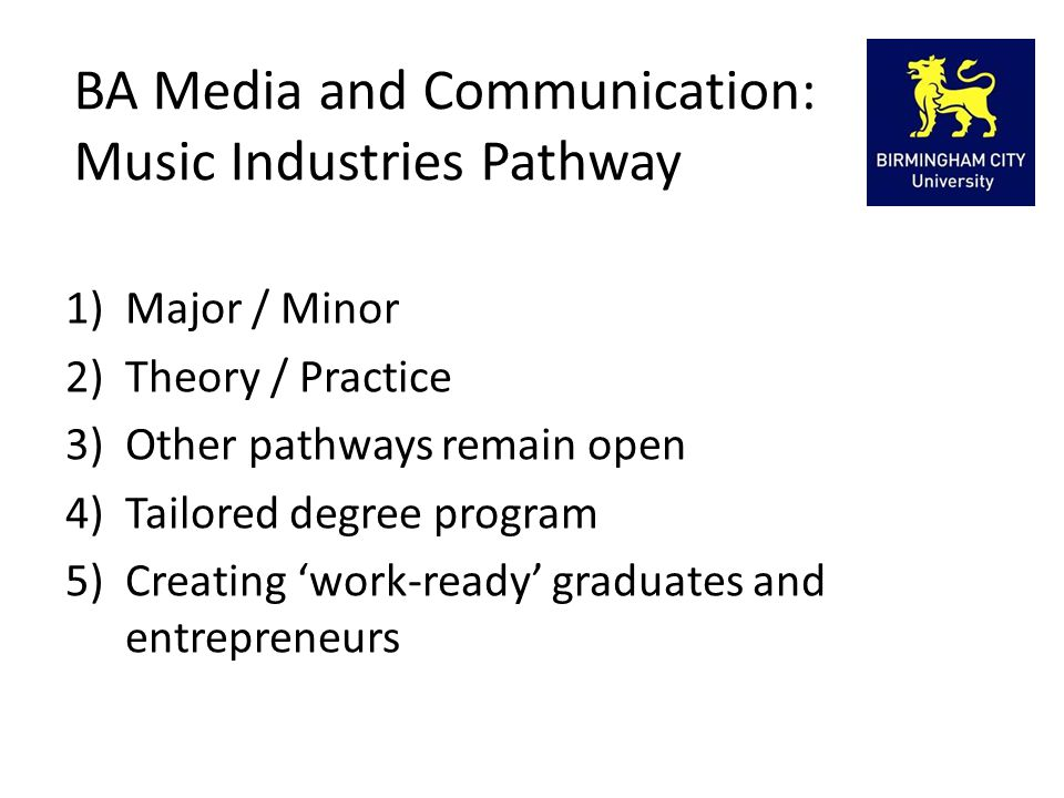 BA Media and Communication: Music Industries Pathway 1)Major / Minor 2)Theory / Practice 3)Other pathways remain open 4)Tailored degree program 5)Crea