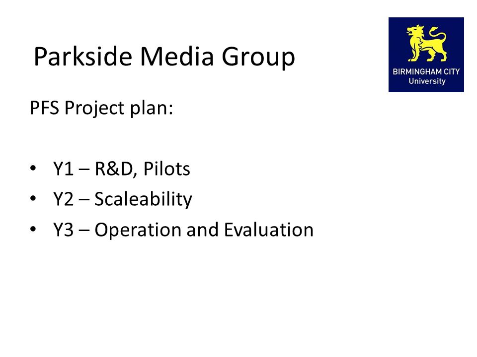 Parkside Media Group PFS Project plan: Y1 – R&D, Pilots Y2 – Scaleability Y3 – Operation and Evaluation