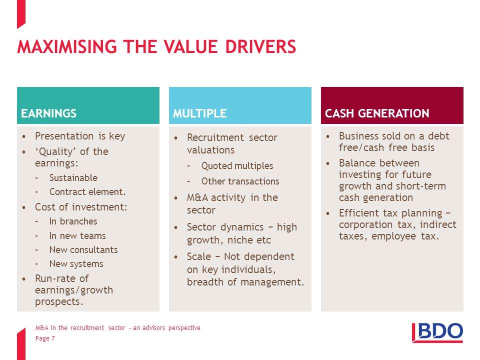 Page 7 MAXIMISING THE VALUE DRIVERS EARNINGS MULTIPLE CASH GENERATION M&A in the recruitment sector – an advisors perspective Presentation is key 'Quality' of the earnings: –Sustainable –Contract element.