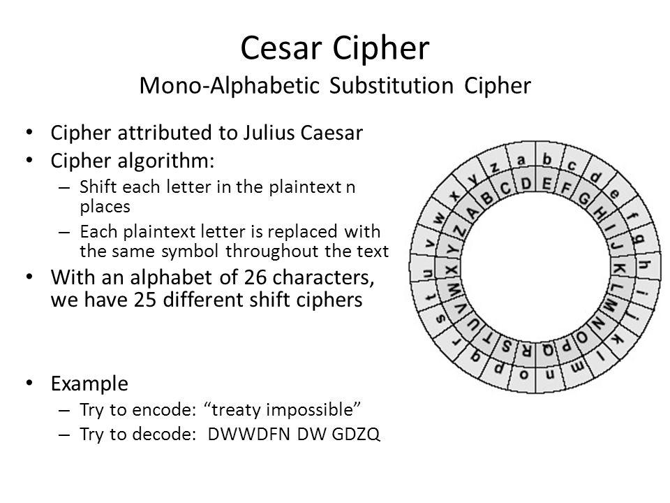 Cesar Cipher Mono-Alphabetic Substitution Cipher Cipher attributed to Julius Caesar Cipher algorithm: – Shift each letter in the plaintext n places –