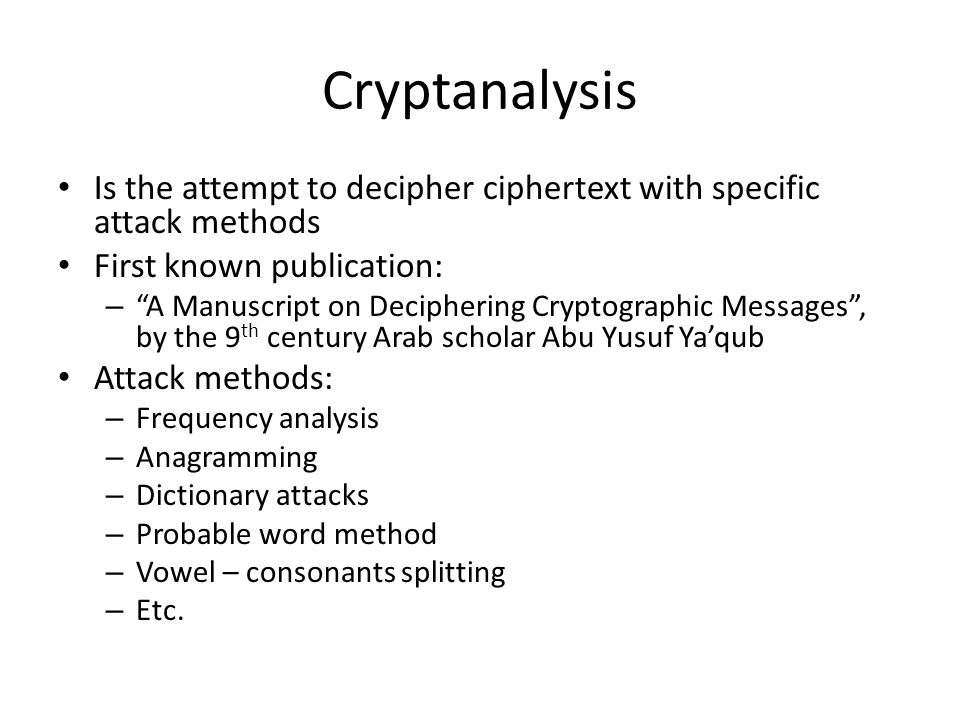 """Cryptanalysis Is the attempt to decipher ciphertext with specific attack methods First known publication: – """"A Manuscript on Deciphering Cryptographic"""