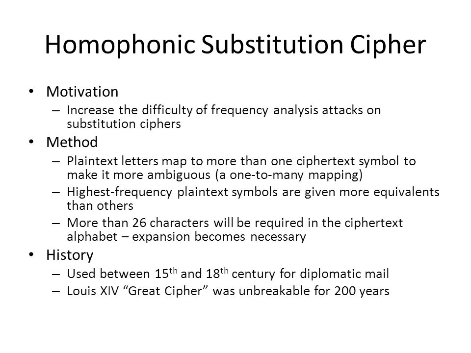Homophonic Substitution Cipher Motivation – Increase the difficulty of frequency analysis attacks on substitution ciphers Method – Plaintext letters m