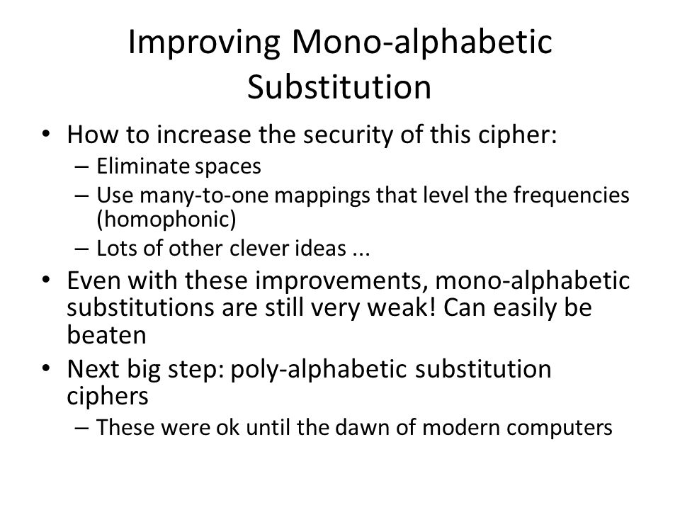 Improving Mono-alphabetic Substitution How to increase the security of this cipher: – Eliminate spaces – Use many-to-one mappings that level the frequ