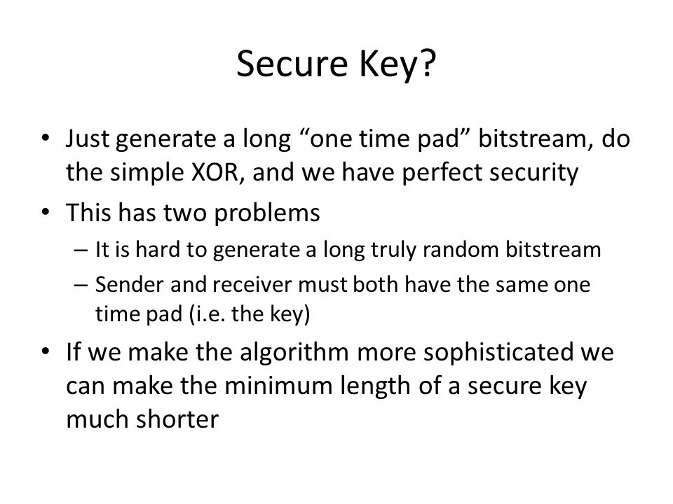 """Secure Key? Just generate a long """"one time pad"""" bitstream, do the simple XOR, and we have perfect security This has two problems – It is hard to gener"""