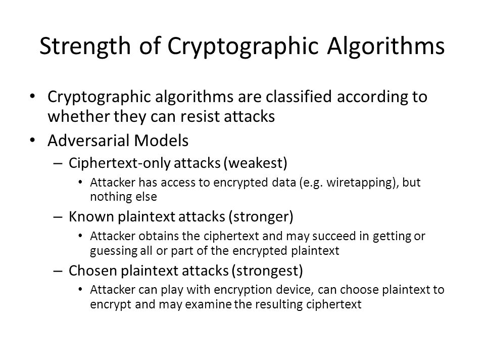 Strength of Cryptographic Algorithms Cryptographic algorithms are classified according to whether they can resist attacks Adversarial Models – Ciphert