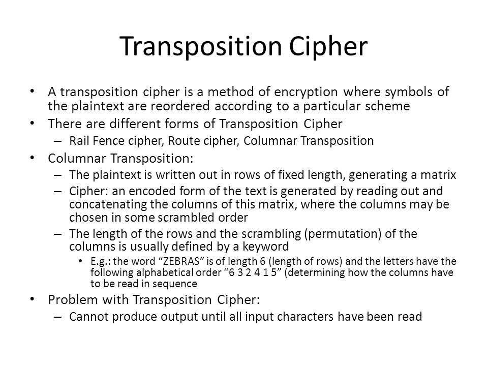 Transposition Cipher A transposition cipher is a method of encryption where symbols of the plaintext are reordered according to a particular scheme Th