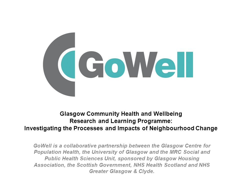 GoWell is a collaborative partnership between the Glasgow Centre for Population Health, the University of Glasgow and the MRC Social and Public Health Sciences Unit, sponsored by Glasgow Housing Association, the Scottish Government, NHS Health Scotland and NHS Greater Glasgow & Clyde.