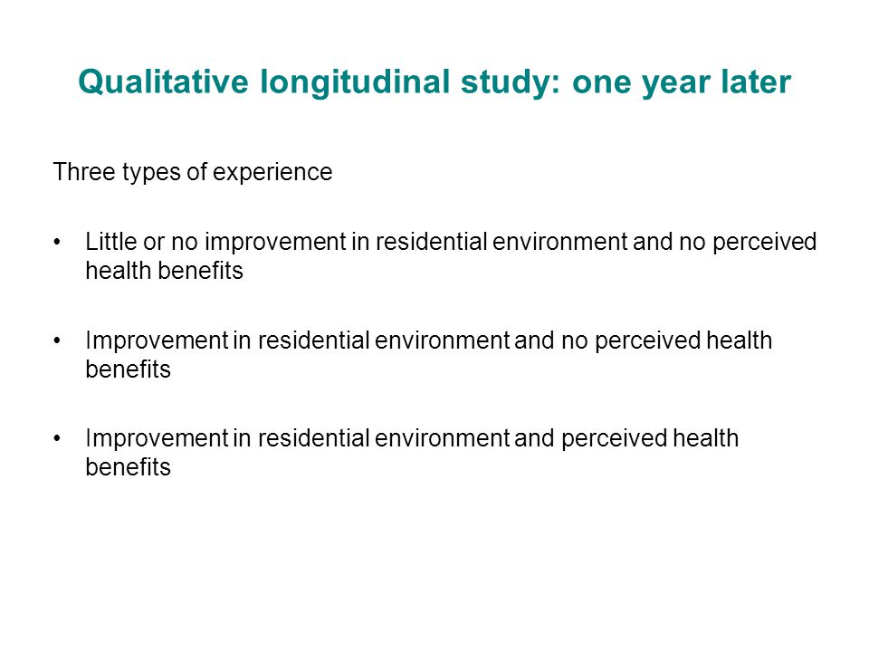 Qualitative longitudinal study: one year later Three types of experience Little or no improvement in residential environment and no perceived health benefits Improvement in residential environment and no perceived health benefits Improvement in residential environment and perceived health benefits