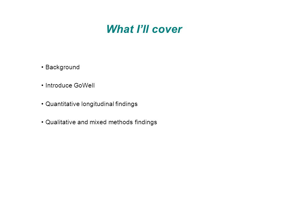 What I'll cover Background Introduce GoWell Quantitative longitudinal findings Qualitative and mixed methods findings