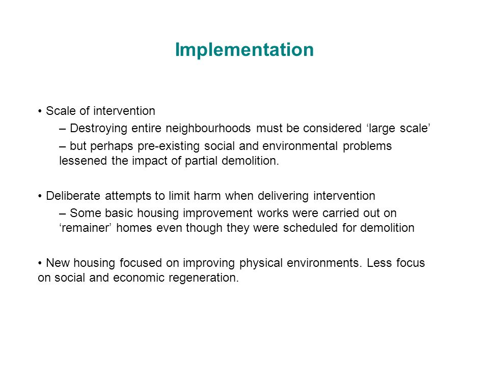 Implementation Scale of intervention – Destroying entire neighbourhoods must be considered 'large scale' – but perhaps pre-existing social and environmental problems lessened the impact of partial demolition.