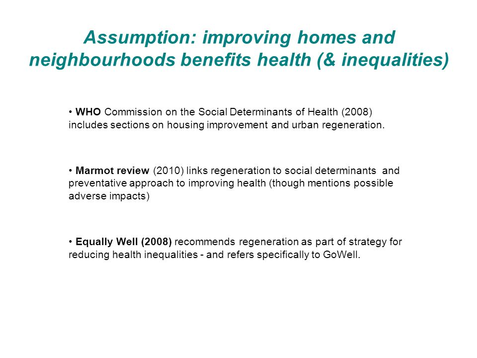 Assumption: improving homes and neighbourhoods benefits health (& inequalities) WHO Commission on the Social Determinants of Health (2008) includes sections on housing improvement and urban regeneration.