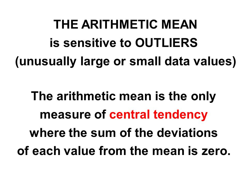 THE ARITHMETIC MEAN is sensitive to OUTLIERS (unusually large or small data values) The arithmetic mean is the only measure of central tendency where