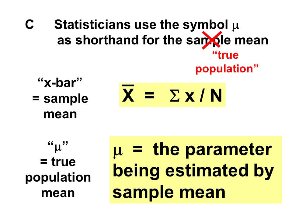 "CStatisticians use the symbol  as shorthand for the sample mean ""x-bar"" = sample mean X =  x / N ""  "" = true population mean  = the parameter bein"