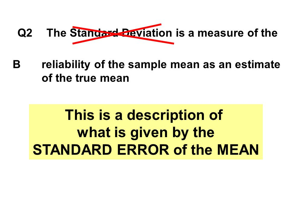 Q2The Standard Deviation is a measure of the Breliability of the sample mean as an estimate of the true mean This is a description of what is given by