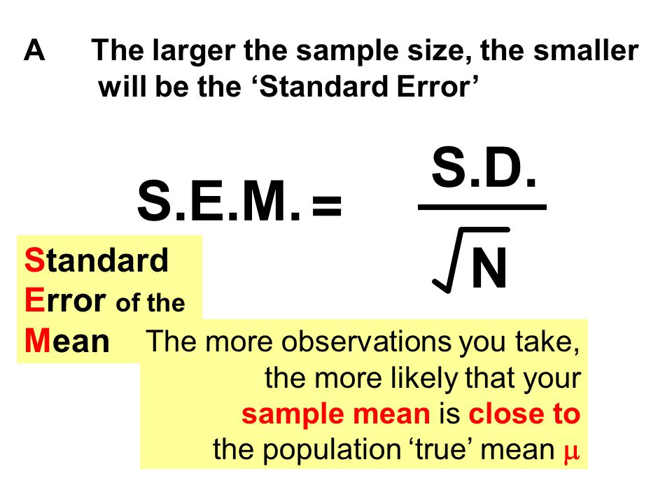 AThe larger the sample size, the smaller will be the 'Standard Error' = S.D. N S.E.M. Standard Error of the Mean The more observations you take, the m