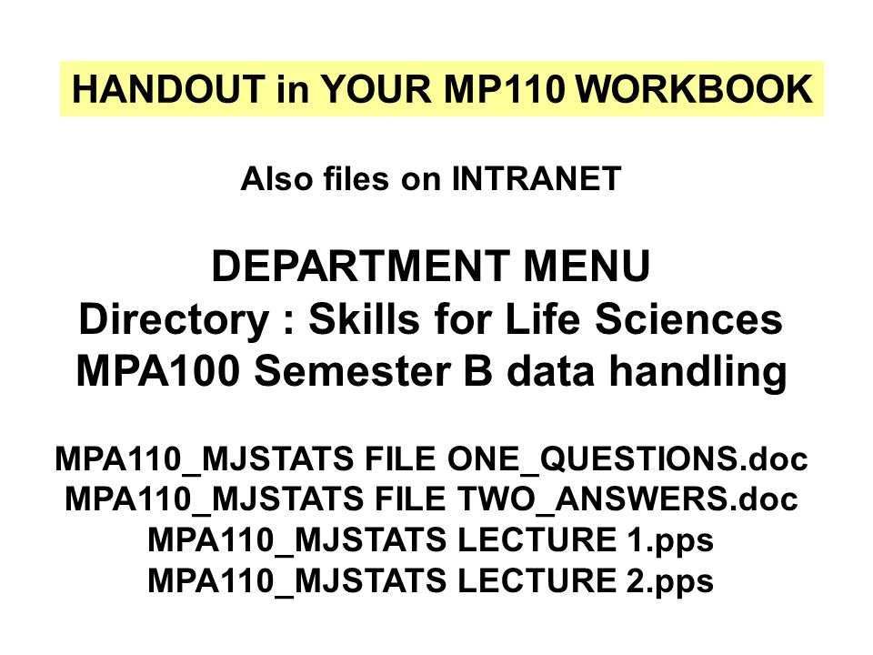 HANDOUT in YOUR MP110 WORKBOOK Also files on INTRANET DEPARTMENT MENU Directory : Skills for Life Sciences MPA100 Semester B data handling MPA110_MJST
