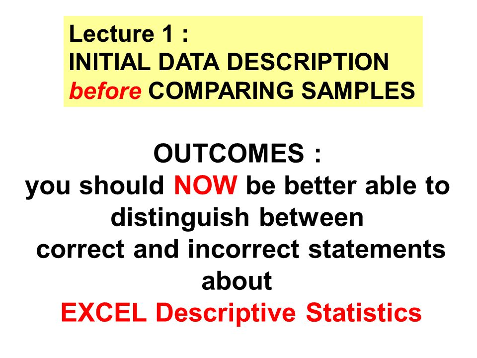 Lecture 1 : INITIAL DATA DESCRIPTION before COMPARING SAMPLES OUTCOMES : you should NOW be better able to distinguish between correct and incorrect st