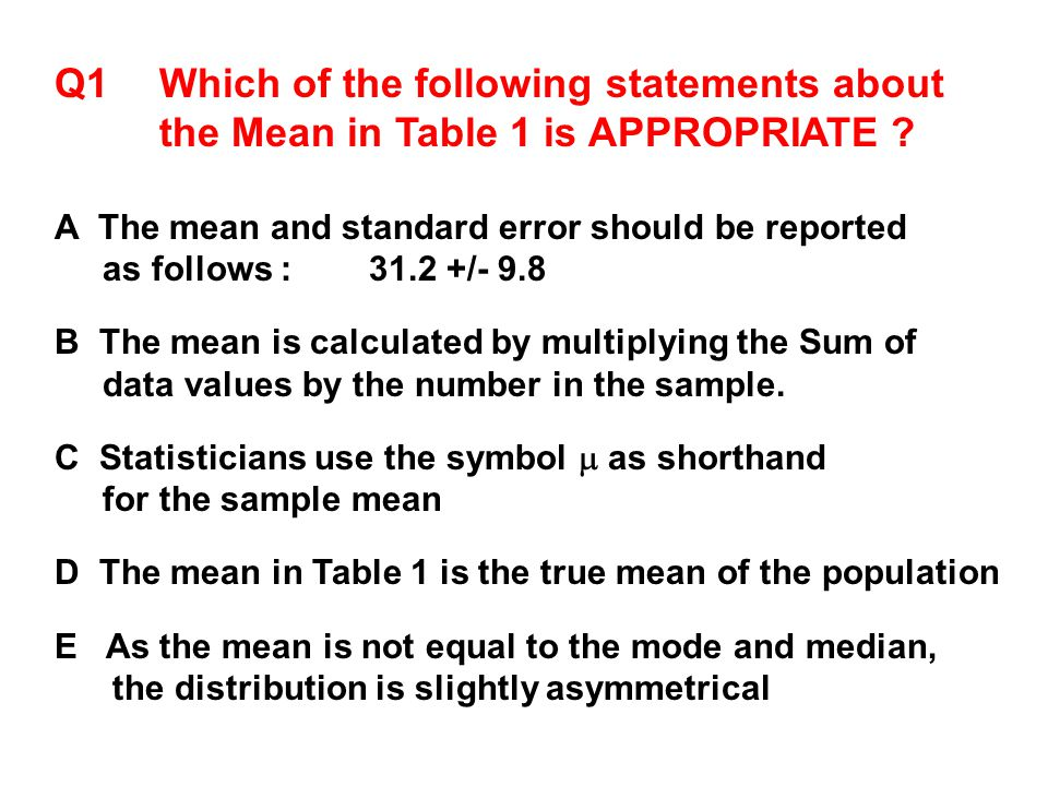 Q1Which of the following statements about the Mean in Table 1 is APPROPRIATE ? A The mean and standard error should be reported as follows : 31.2 +/-