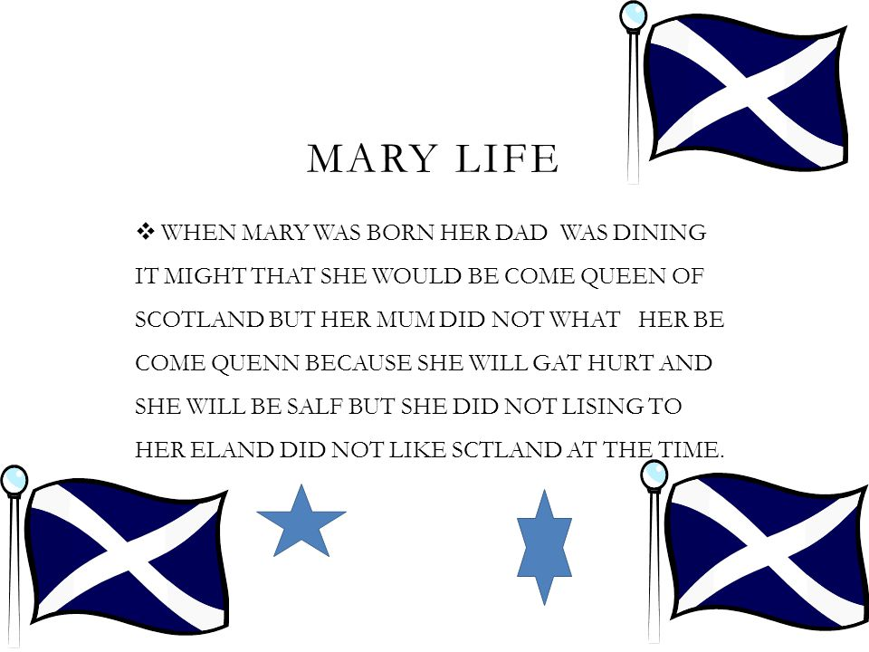 MARY LIFE  WHEN MARY WAS BORN HER DAD WAS DINING IT MIGHT THAT SHE WOULD BE COME QUEEN OF SCOTLAND BUT HER MUM DID NOT WHAT HER BE COME QUENN BECAUSE SHE WILL GAT HURT AND SHE WILL BE SALF BUT SHE DID NOT LISING TO HER ELAND DID NOT LIKE SCTLAND AT THE TIME.